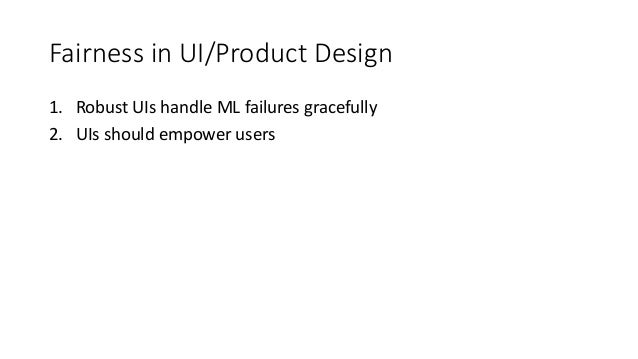 Fairness in UI/Product Design 1. Robust UIs handle ML failures gracefully 2. UIs should empower users