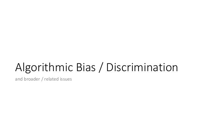 Algorithmic Bias / Discrimination and broader / related issues