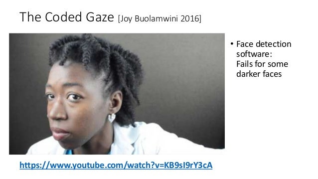 The Coded Gaze [Joy Buolamwini 2016] • Face detection software: Fails for some darker faces https://www.youtube.com/watch?...