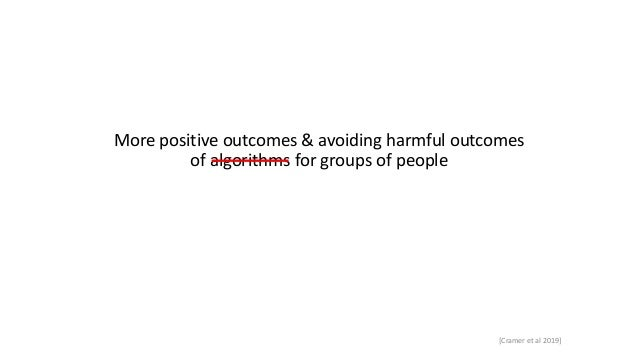 More positive outcomes & avoiding harmful outcomes of algorithms for groups of people [Cramer et al 2019]