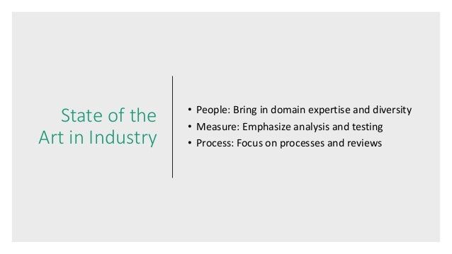 State of the Art in Industry • People: Bring in domain expertise and diversity • Measure: Emphasize analysis and testing •...