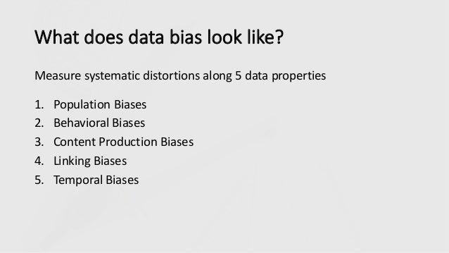 What does data bias look like? Measure systematic distortions along 5 data properties 1. Population Biases 2. Behavioral B...