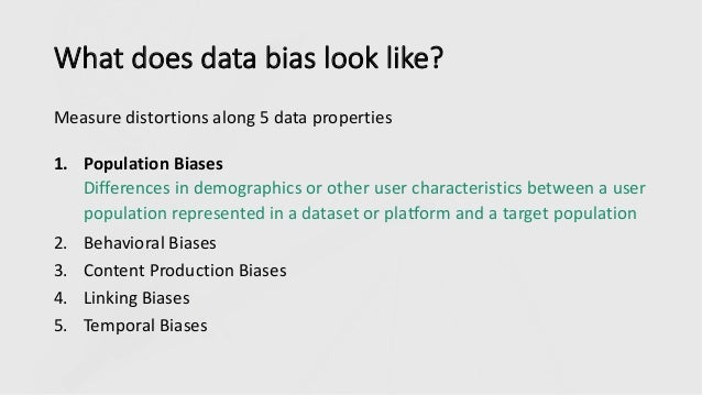 What does data bias look like? Measure distortions along 5 data properties 1. Population Biases Differences in demographic...