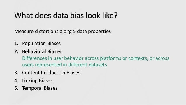 What does data bias look like? Measure distortions along 5 data properties 1. Population Biases 2. Behavioral Biases Diffe...