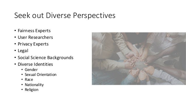 Seek out Diverse Perspectives • Fairness Experts • User Researchers • Privacy Experts • Legal • Social Science Backgrounds...