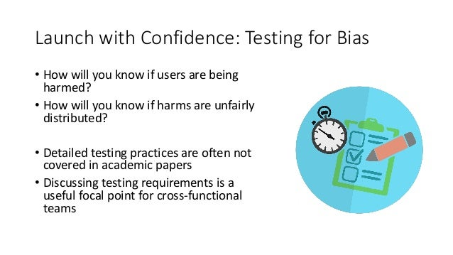 Launch with Confidence: Testing for Bias • How will you know if users are being harmed? • How will you know if harms are u...