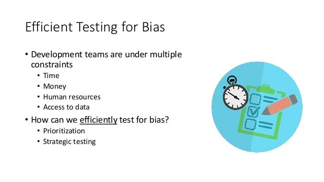 Efficient Testing for Bias • Development teams are under multiple constraints • Time • Money • Human resources • Access to...