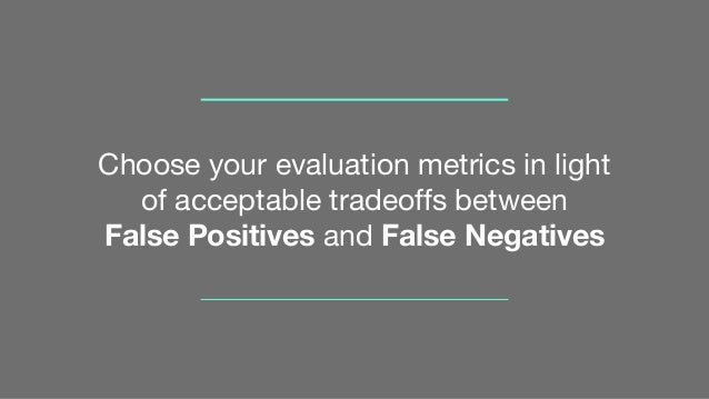 Choose your evaluation metrics in light of acceptable tradeoffs between False Positives and False Negatives