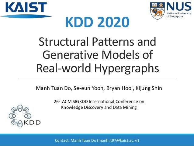 Structural Patterns and Generative Models of Real-world Hypergraphs Manh Tuan Do, Se-eun Yoon, Bryan Hooi, Kijung Shin 26t...