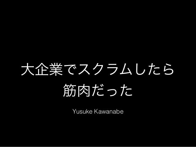 大企業でスクラムしたら 筋肉だった Yusuke Kawanabe
