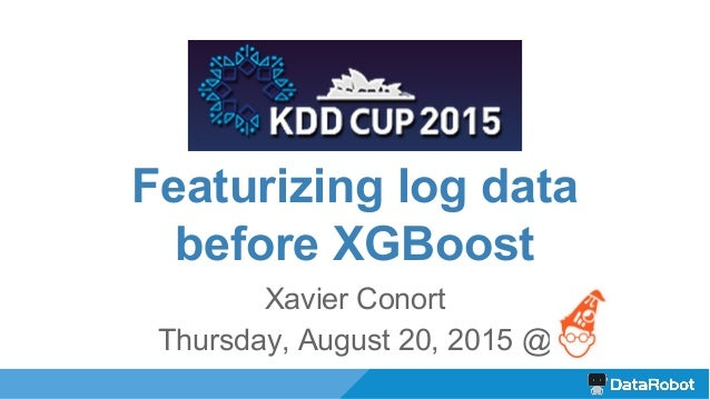 Featurizing log data before XGBoost Xavier Conort Thursday, August 20, 2015 @