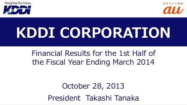 KDDI CORPORATION Financial Results for the 1st Half of the Fiscal Year Ending March 2014 October 28, 2013 President Takash...