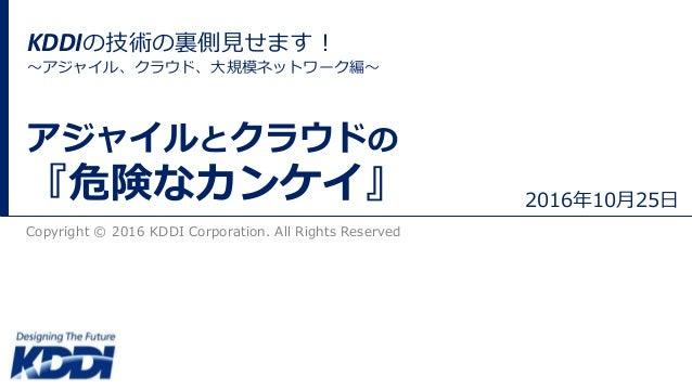 Copyright © 2016 KDDI Corporation. All Rights Reserved アジャイルとクラウドの 『危険なカンケイ』 2016年10月25日 KDDIの技術の裏側見せます! 〜アジャイル、クラウド、大規模ネッ...