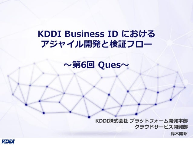 KDDI Business ID における アジャイル開発と検証フロー 〜第6回 Ques〜 鈴木隆昭 KDDI株式会社 プラットフォーム開発本部 クラウドサービス開発部
