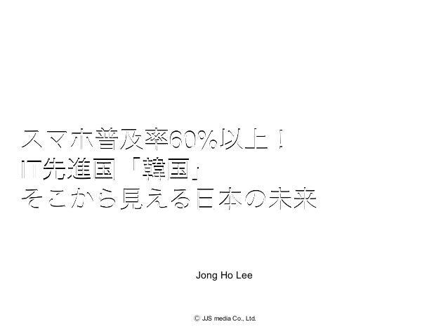 スマホ普及率60%以上!IT先進国「韓国」そこから見える日本の未来       Jong Ho Lee       Ⓒ JJS media Co., Ltd.