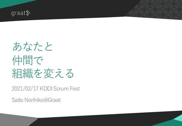 ©2021 Graat Inc. あなたと 仲間で 組織を変える 2021/02/17 KDDI Scrum Fest Saito Norihiko@Graat