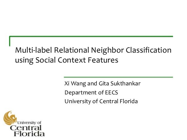 Multi-label Relational Neighbor Classification using Social Context Features Xi Wang and Gita Sukthankar Department of EEC...