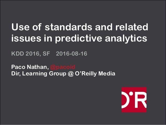 Use of standards and related issues in predictive analytics KDD 2016, SF 2016-08-16 Paco Nathan, @pacoid Dir, Learning Gr...