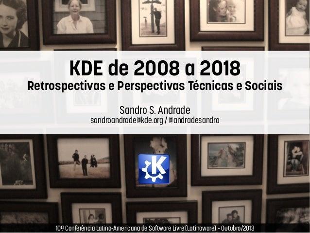 KDE de 2008 a 2018  Retrospectivas e Perspectivas Técnicas e Sociais Sandro S. Andrade  sandroandrade@kde.org / @andradesa...
