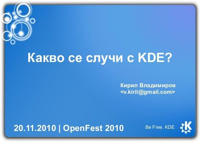 Какво се случи с KDE? Кирил Владимиров <v.kiril@gmail.com> 20.11.2010   OpenFest 2010 Be Free. KDE