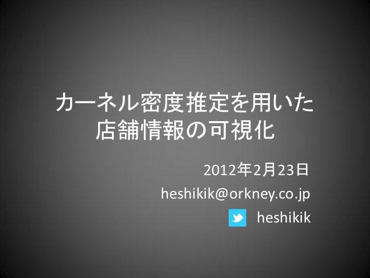 カーネル密度推定を用いた  店舗情報の可視化          2012年2月23日    heshikik@orkney.co.jp                 heshikik