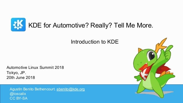 KDE for Automotive? Really? Tell Me More. Agustin Benito Bethencourt. abenito@kde.org @toscalix CC BY-SA Introduction to K...