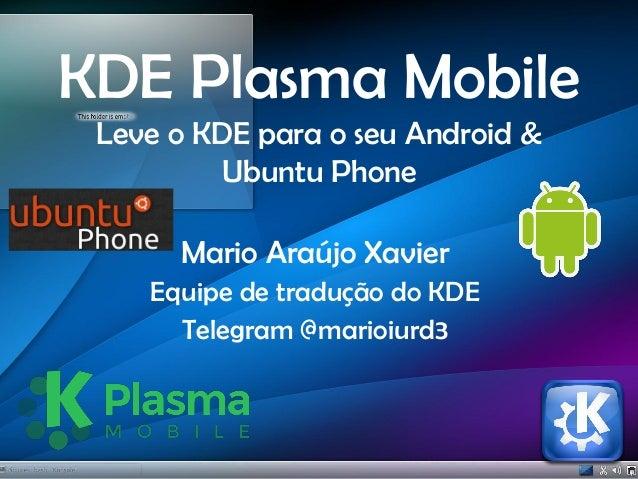 KDE Plasma Mobile Leve o KDE para o seu Android & Ubuntu Phone Mario Araújo Xavier Equipe de tradução do KDE Telegram @mar...