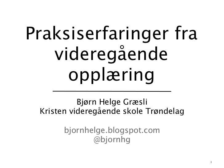 Praksiserfaringer fra   videregående     opplæring           Bjørn Helge Græsli Kristen videregående skole Trøndelag      ...