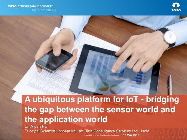 1Copyright © 2014 Tata Consultancy Services Limited A ubiquitous platform for IoT - bridging the gap between the sensor wo...