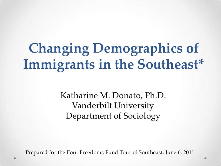Changing Demographics of Immigrants in the Southeast*<br />Katharine M. Donato, Ph.D.<br />Vanderbilt University<br />Depa...