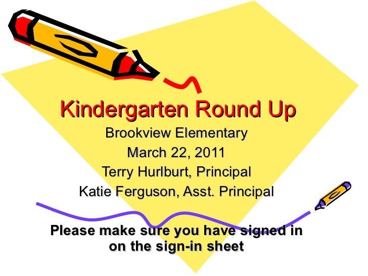Kindergarten Round Up Brookview Elementary March 22, 2011 Terry Hurlburt, Principal Katie Ferguson, Asst. Principal Please...