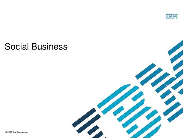 © 2013 IBM Corporation Social Business