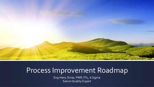 Process Improvement Roadmap Eng Hany Omar, PMP, ITIL, 6 Sigma Senior Quality Expert