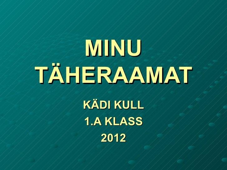 MINUMINU TÄHERAAMATTÄHERAAMAT KÄDI KULLKÄDI KULL 1.A KLASS1.A KLASS 20122012