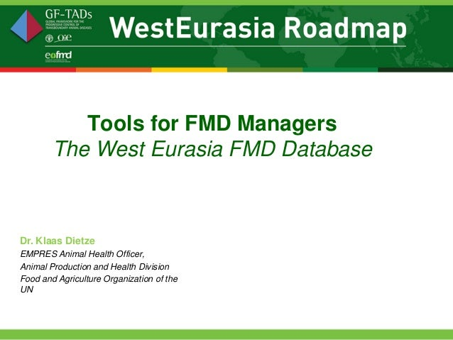 Tools for FMD Managers        The West Eurasia FMD DatabaseDr. Klaas DietzeEMPRES Animal Health Officer,Animal Production ...