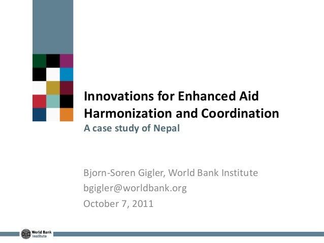 Innovations for Enhanced AidHarmonization and CoordinationA case study of NepalBjorn-Soren Gigler, World Bank Institutebgi...