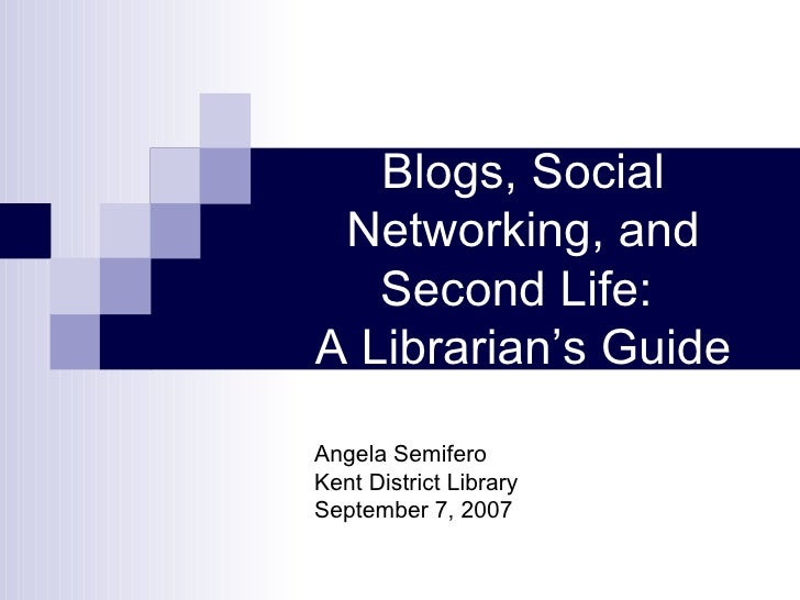 Blogs, Social Networking, and Second Life:  A Librarian's Guide Angela Semifero Kent District Library September 7, 2007