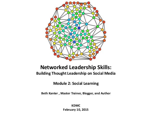Networked Leadership Skills: Building Thought Leadership on Social Media Module 2: Social Learning Beth Kanter , Master Tr...