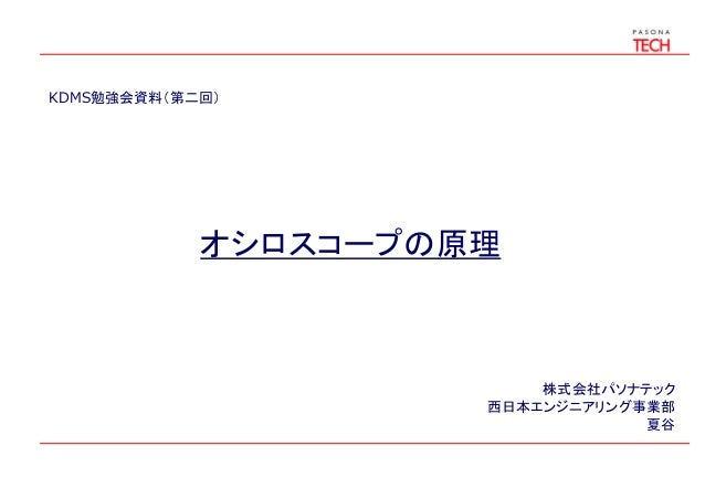 KDMS勉強会資料(第二回)  オシロスコープの原理  株式会社パソナテック 西日本エンジニアリング事業部 夏谷