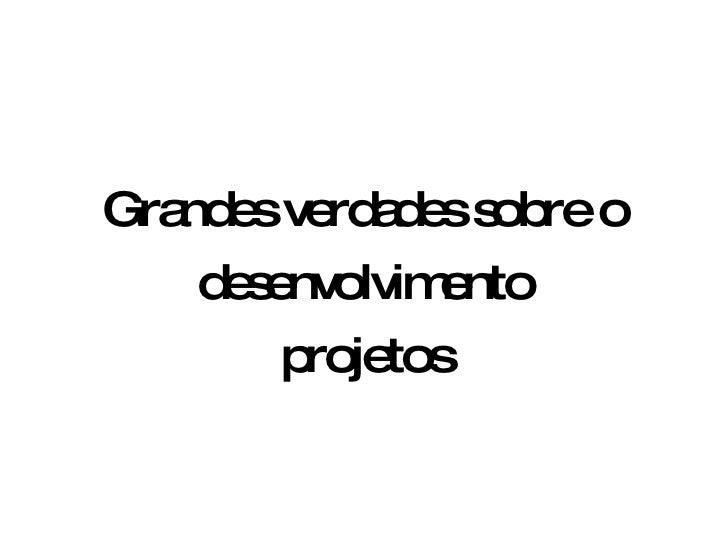 Grandes verdades sobre o desenvolvimento projetos