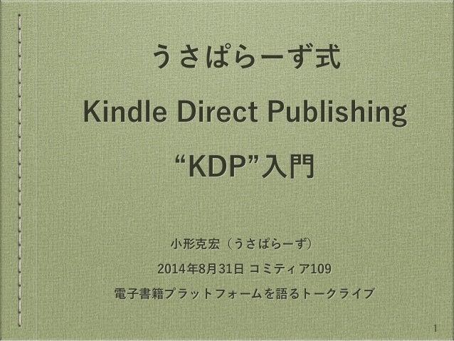 """うさぱらーず式  Kindle Direct Publishing  """"KDP""""入門  小形克宏(うさぱらーず)  2014年8月31日 コミティア109  電子書籍プラットフォームを語るトークライブ  1"""