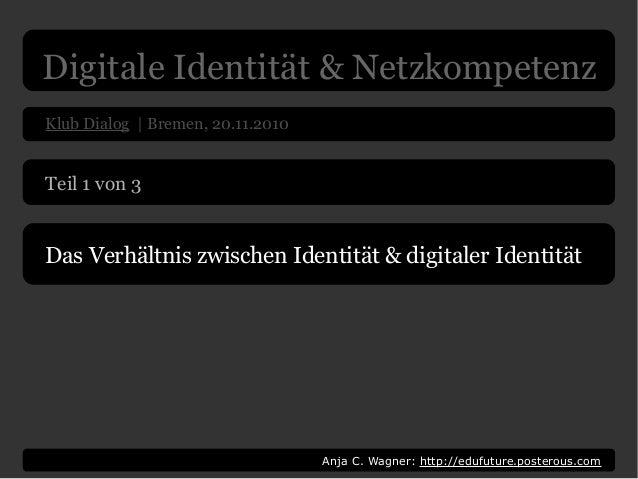 Digitale Identität & Netzkompetenz Klub Dialog | Bremen, 20.11.2010 Anja C. Wagner: http://edufuture.posterous.com Teil 1 ...