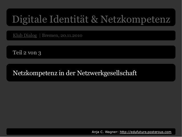 Klub Dialog | Bremen, 20.11.2010 Anja C. Wagner: http://edufuture.posterous.com Teil 2 von 3 Netzkompetenz in der Netzwerk...