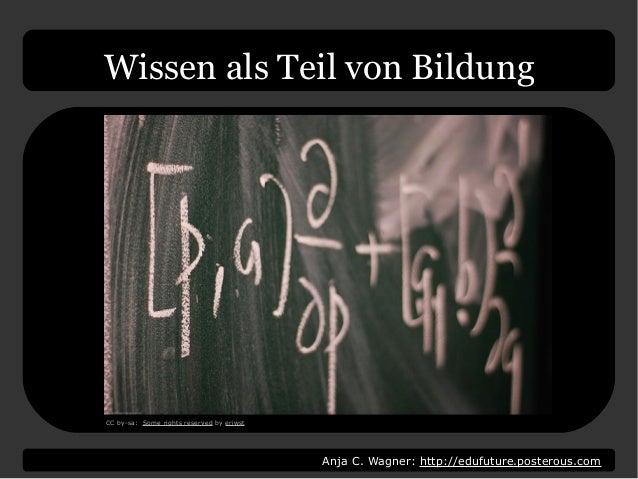 Anja C. Wagner: http://edufuture.posterous.com Wissen als Teil von Bildung CC by-sa: Some rights reserved by eriwst