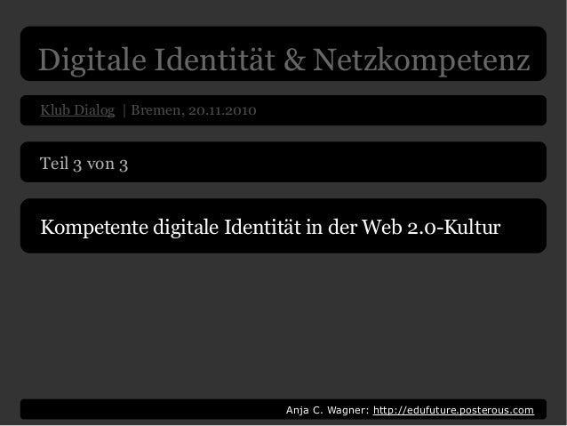 Klub Dialog | Bremen, 20.11.2010 Anja C. Wagner: http://edufuture.posterous.com Teil 3 von 3 Kompetente digitale Identität...