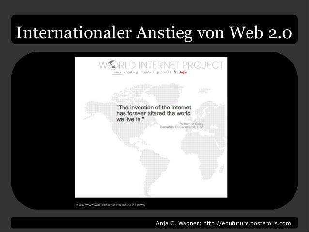 Anja C. Wagner: http://edufuture.posterous.com Internationaler Anstieg von Web 2.0 http://www.worldinternetproject.net/#ne...