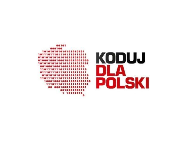 Czym jest Koduj Dla Polski Łączy trzy grupy: • Programiści • Graficy • Kierownicy projektów • Urzędnicy • Miejskie instytu...