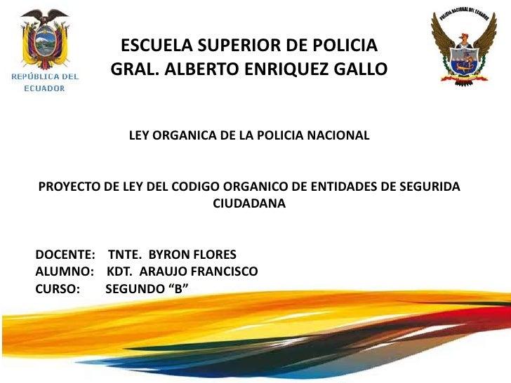 ESCUELA SUPERIOR DE POLICIA          GRAL. ALBERTO ENRIQUEZ GALLO            LEY ORGANICA DE LA POLICIA NACIONALPROYECTO D...