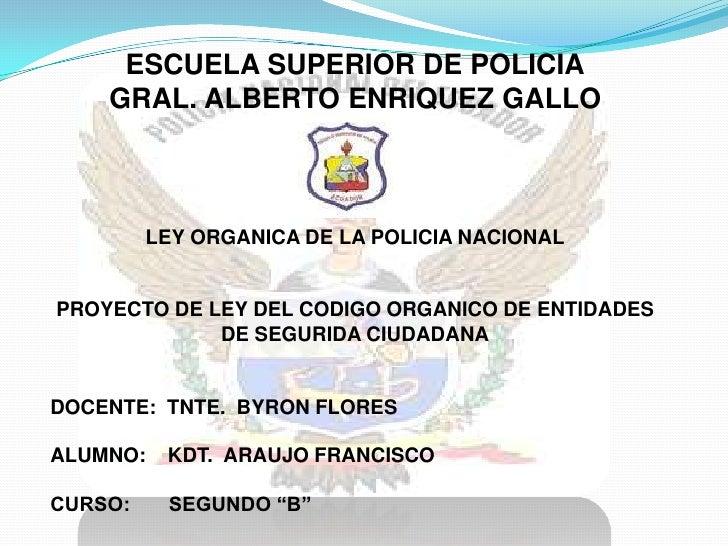 ESCUELA SUPERIOR DE POLICIA    GRAL. ALBERTO ENRIQUEZ GALLO         LEY ORGANICA DE LA POLICIA NACIONALPROYECTO DE LEY DEL...
