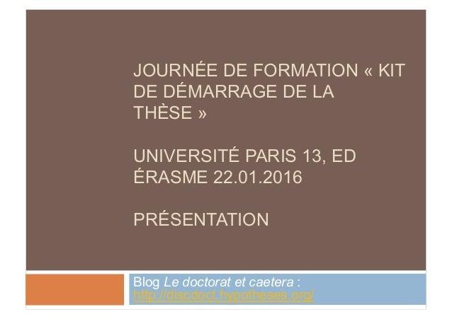 JOURNÉE DE FORMATION « KIT DE DÉMARRAGE DE LA THÈSE » UNIVERSITÉ PARIS 13, ED ÉRASME 22.01.2016 PRÉSENTATION Blog Le docto...